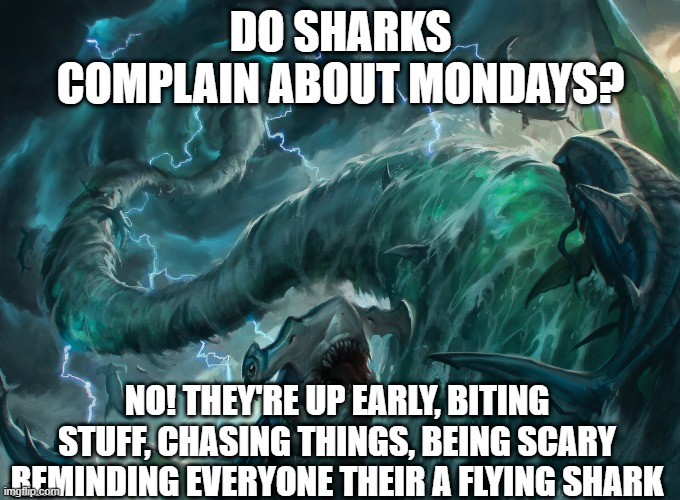 MONDAY SHARKS MTG |  DO SHARKS COMPLAIN ABOUT MONDAYS? NO! THEY'RE UP EARLY, BITING STUFF, CHASING THINGS, BEING SCARY REMINDING EVERYONE THEIR A FLYING SHARK | image tagged in mtg,shark | made w/ Imgflip meme maker
