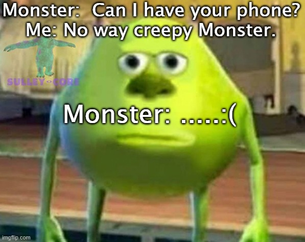 Monsters Ic |  Monster:  Can I have your phone? Me: No way creepy Monster. Monster: .....:( | image tagged in weird | made w/ Imgflip meme maker