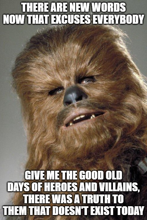 wookie |  THERE ARE NEW WORDS NOW THAT EXCUSES EVERYBODY; GIVE ME THE GOOD OLD DAYS OF HEROES AND VILLAINS, THERE WAS A TRUTH TO THEM THAT DOESN'T EXIST TODAY | image tagged in wookie | made w/ Imgflip meme maker