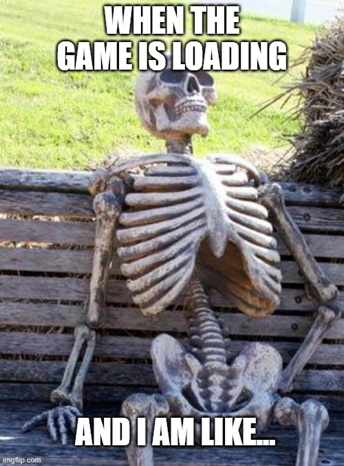 Waiting Skeleton |  WHEN THE GAME IS LOADING; AND I AM LIKE... | image tagged in memes,waiting skeleton | made w/ Imgflip meme maker