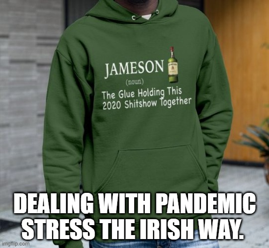 Irish COVID |  DEALING WITH PANDEMIC STRESS THE IRISH WAY. | image tagged in covid-19,irish,pandemic,whiskey,stressed out | made w/ Imgflip meme maker