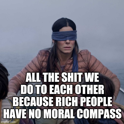 We Only Listen Because They Own ALL The Media.  Turn It Off.  Read A Book |  ALL THE SHIT WE DO TO EACH OTHER BECAUSE RICH PEOPLE HAVE NO MORAL COMPASS | image tagged in memes,bird box,what gives people feelings of power,rich people,poor choices,poor people | made w/ Imgflip meme maker