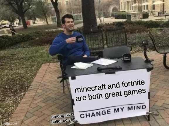 Change My Mind Meme |  minecraft and fortnite are both great games; among us is better so yea | image tagged in memes,change my mind | made w/ Imgflip meme maker