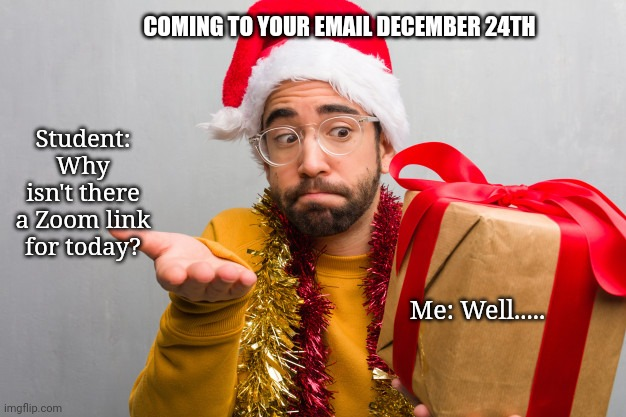 December 24th Zoom |  COMING TO YOUR EMAIL DECEMBER 24TH; Student: Why isn't there a Zoom link for today? Me: Well..... | image tagged in funny | made w/ Imgflip meme maker