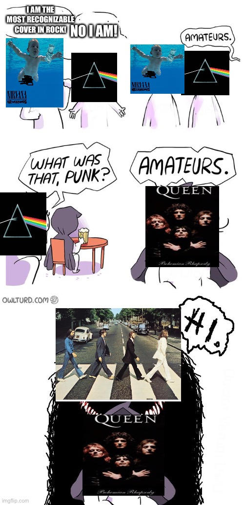 Hello |  I AM THE MOST RECOGNIZABLE COVER IN ROCK! NO I AM! | image tagged in amateurs 3 0,queen,nirvana,pink floyd,the beatles | made w/ Imgflip meme maker
