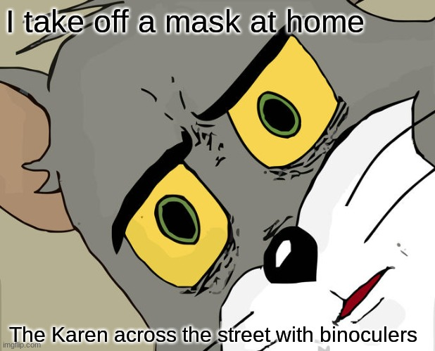 Unsettled Tom Meme |  I take off a mask at home; The Karen across the street with binoculers | image tagged in memes,unsettled tom | made w/ Imgflip meme maker