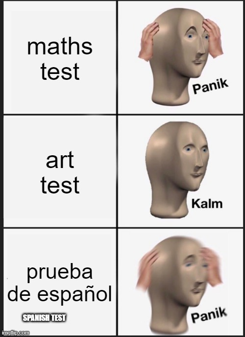 Panik Kalm Panik |  maths test; art test; prueba de español; SPANISH TEST | image tagged in memes,panik kalm panik,maths,art,school,spanish | made w/ Imgflip meme maker