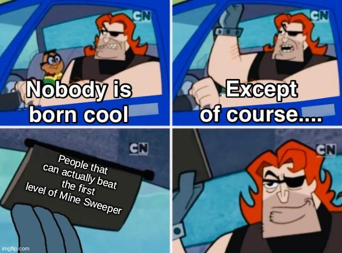 Nobody is born cool |  People that can actually beat  the first level of Mine Sweeper | image tagged in nobody is born cool,videogames | made w/ Imgflip meme maker