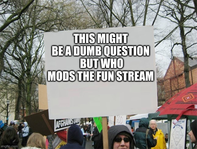 idk |  THIS MIGHT BE A DUMB QUESTION  BUT WHO MODS THE FUN STREAM | image tagged in blank protest sign | made w/ Imgflip meme maker