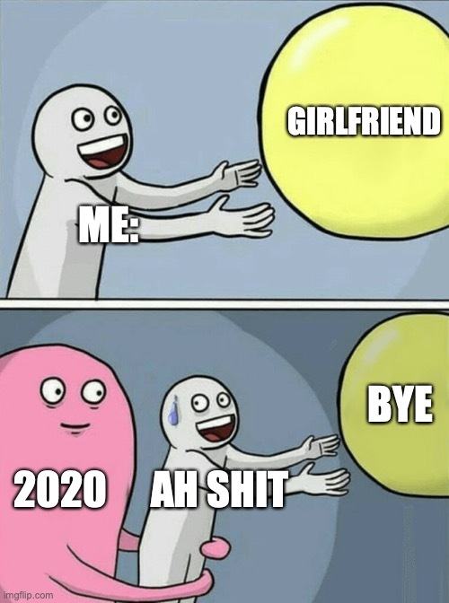 2020 MEMES |  GIRLFRIEND; ME:; BYE; 2020; AH SHIT | image tagged in memes,running away balloon | made w/ Imgflip meme maker