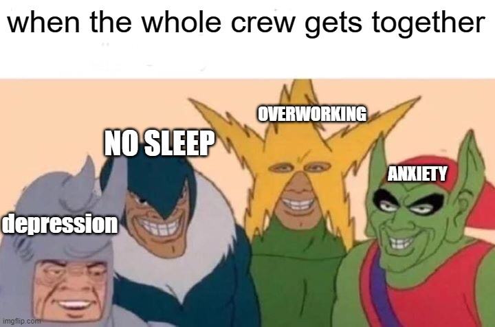 Me And The Boys |  when the whole crew gets together; OVERWORKING; NO SLEEP; ANXIETY; depression | image tagged in memes,me and the boys | made w/ Imgflip meme maker