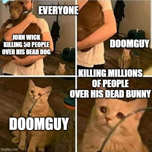 Sad Cat Holding Dog |  EVERYONE; JOHN WICK KILLING 50 PEOPLE OVER HIS DEAD DOG; DOOMGUY; KILLING MILLIONS OF PEOPLE OVER HIS DEAD BUNNY; DOOMGUY | image tagged in sad cat holding dog | made w/ Imgflip meme maker