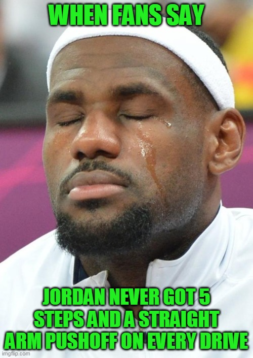 lebron james crying |  WHEN FANS SAY; JORDAN NEVER GOT 5 STEPS AND A STRAIGHT ARM PUSHOFF ON EVERY DRIVE | image tagged in lebron james crying,lebron,lebron james,nba memes,nba finals | made w/ Imgflip meme maker