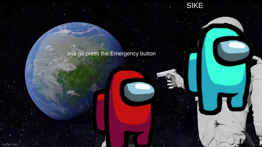 Among us meme |  SIKE; ima go press the Emergency button | image tagged in memes,always has been | made w/ Imgflip meme maker