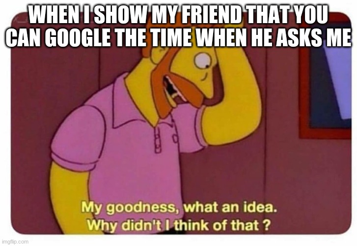 i swear to god some people are so unimaginative |  WHEN I SHOW MY FRIEND THAT YOU CAN GOOGLE THE TIME WHEN HE ASKS ME | image tagged in why didnt i think of that | made w/ Imgflip meme maker