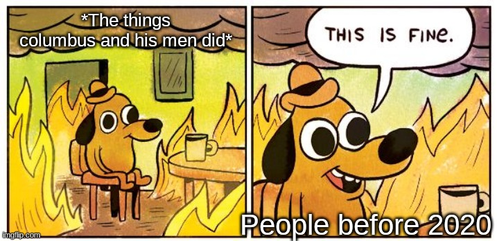 This Is Fine Meme |  *The things columbus and his men did*; People before 2020 | image tagged in memes,this is fine | made w/ Imgflip meme maker