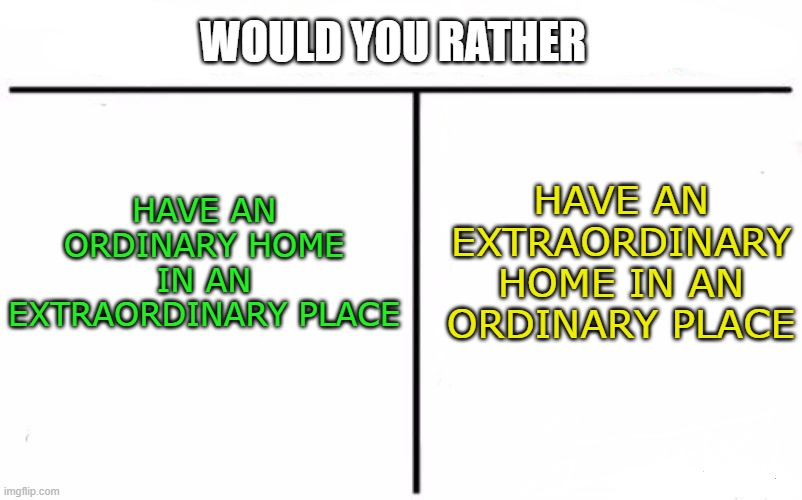 Welcome to the would you rather stream |  WOULD YOU RATHER; HAVE AN ORDINARY HOME IN AN EXTRAORDINARY PLACE; HAVE AN EXTRAORDINARY HOME IN AN ORDINARY PLACE | image tagged in memes,who would win | made w/ Imgflip meme maker