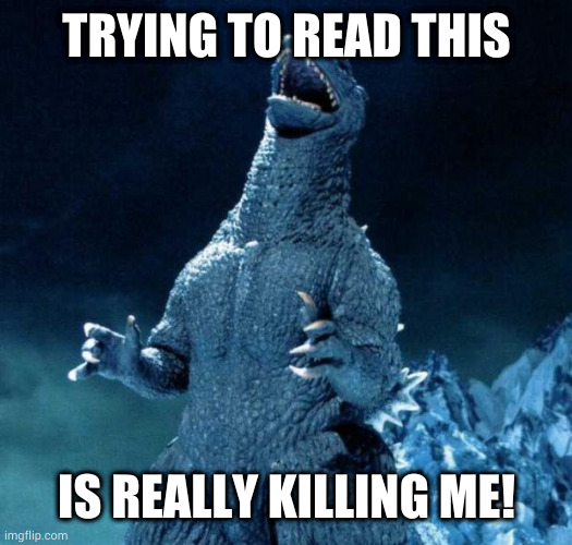 TRYING TO READ THIS IS REALLY KILLING ME! | image tagged in laughing godzilla | made w/ Imgflip meme maker