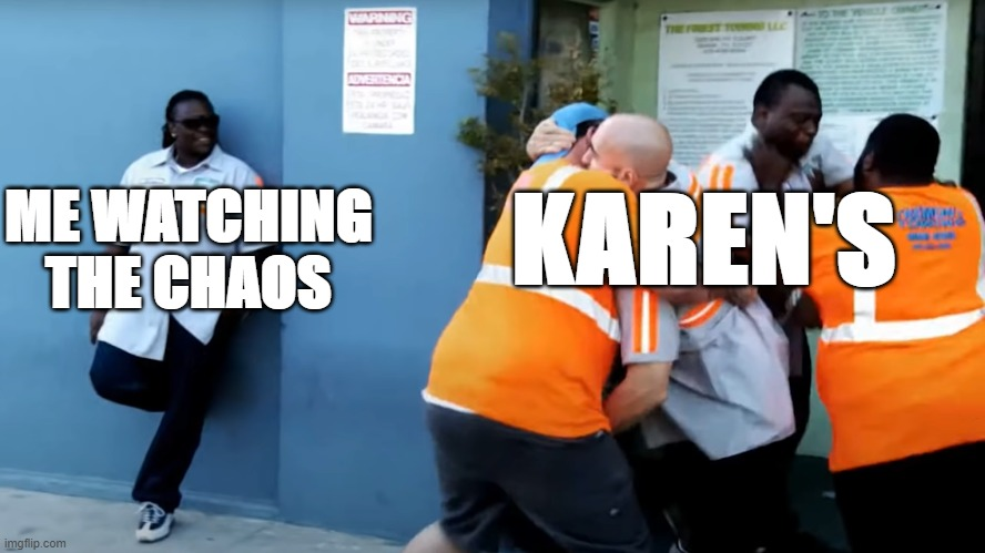 Diamondbolt came up with this idea |  KAREN'S; ME WATCHING THE CHAOS | image tagged in lol so funny | made w/ Imgflip meme maker