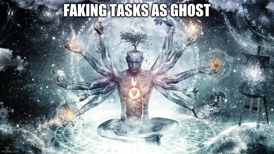 Ascendant human | FAKING TASKS AS GHOST | image tagged in ascendant human | made w/ Imgflip meme maker