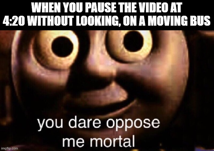 You dare oppose me mortal |  WHEN YOU PAUSE THE VIDEO AT 4:20 WITHOUT LOOKING, ON A MOVING BUS | image tagged in you dare oppose me mortal,420,memes,school bus,youtube | made w/ Imgflip meme maker