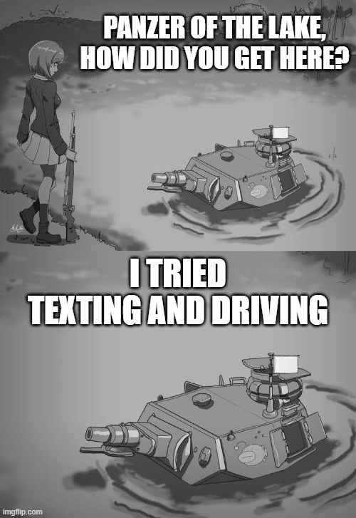 Don't text and drive kids |  PANZER OF THE LAKE, HOW DID YOU GET HERE? I TRIED TEXTING AND DRIVING | image tagged in panzer of the lake anime,memes,panzer of the lake,texting and driving,texting,driving | made w/ Imgflip meme maker