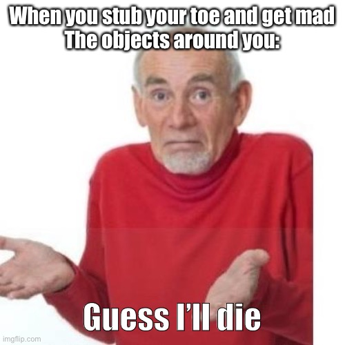 I guess ill die |  When you stub your toe and get mad The objects around you:; Guess I'll die | image tagged in i guess ill die | made w/ Imgflip meme maker