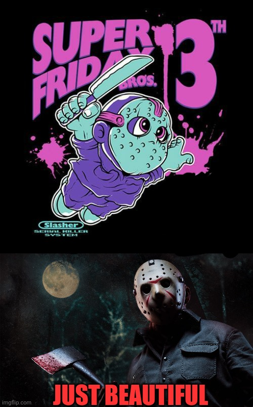 INSTEAD OF JUMPING ON GOOMBAS, YOU MURDER THEM WITH A MACHETE |  JUST BEAUTIFUL | image tagged in jason voorhees,friday the 13th,super mario bros,spooktober | made w/ Imgflip meme maker