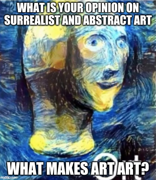 Meme man ort |  WHAT IS YOUR OPINION ON SURREALIST AND ABSTRACT ART; WHAT MAKES ART ART? | image tagged in meme man ort | made w/ Imgflip meme maker