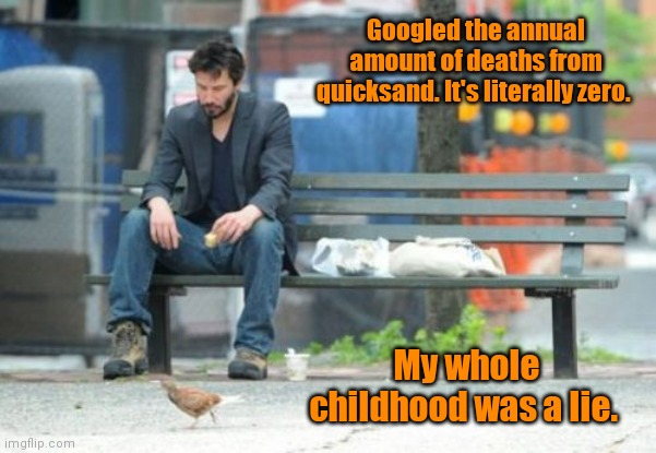 I thought it was bottomless mud. |  Googled the annual amount of deaths from quicksand. It's literally zero. My whole childhood was a lie. | image tagged in memes,sad keanu,misconception,mildlyfunny | made w/ Imgflip meme maker