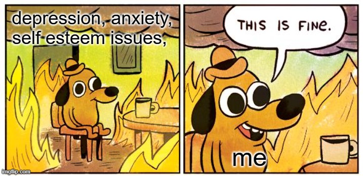 This Is Fine |  depression, anxiety, self esteem issues, me | image tagged in memes,this is fine,funny,meme,funny memes,funny meme | made w/ Imgflip meme maker
