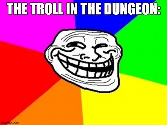 Troll Face Colored Meme | THE TROLL IN THE DUNGEON: | image tagged in memes,troll face colored | made w/ Imgflip meme maker