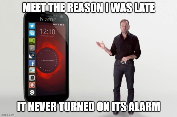 blame ad |  MEET THE REASON I WAS LATE; blame; IT NEVER TURNED ON ITS ALARM | image tagged in smartphones | made w/ Imgflip meme maker
