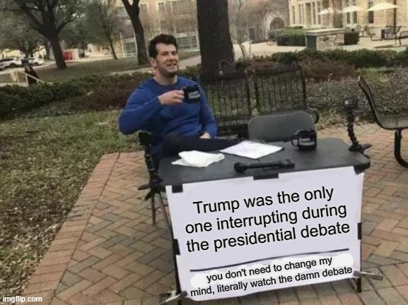 Conservatives are idiots |  Trump was the only one interrupting during the presidential debate; you don't need to change my mind, literally watch the damn debate | image tagged in memes,change my mind,trump supporters,trump,presidential debate,debate | made w/ Imgflip meme maker