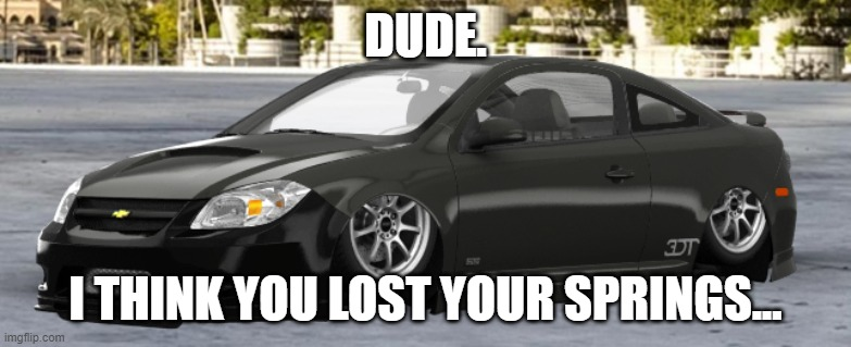 Dude. I think you lost your springs... |  DUDE. I THINK YOU LOST YOUR SPRINGS... | image tagged in cars,ricer,chevy,honda | made w/ Imgflip meme maker