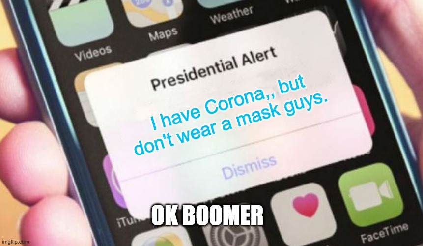 Idk either |  I have Corona,, but don't wear a mask guys. OK BOOMER | image tagged in memes,presidential alert | made w/ Imgflip meme maker