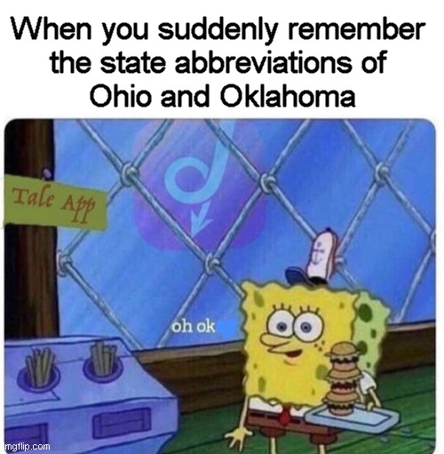 Maine Maine |  When you suddenly remember  the state abbreviations of  Ohio and Oklahoma | image tagged in oh okay spongebob,united states,memes,ohio,oklahoma | made w/ Imgflip meme maker