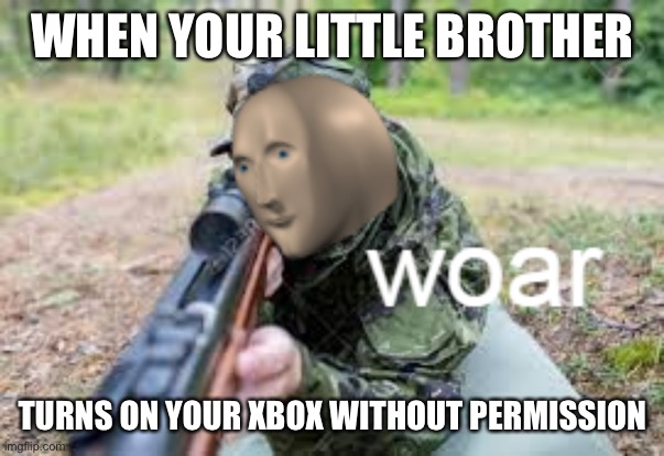 woar |  WHEN YOUR LITTLE BROTHER; TURNS ON YOUR XBOX WITHOUT PERMISSION | image tagged in woar | made w/ Imgflip meme maker