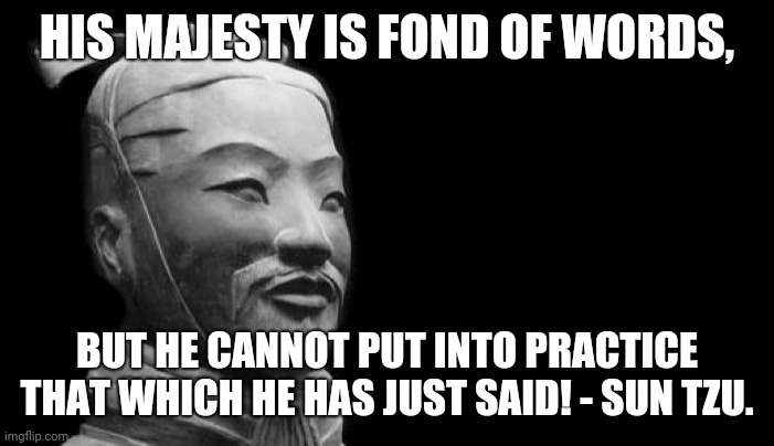 Sun Tzu Untenable Doctrine 001 |  HIS MAJESTY IS FOND OF WORDS, BUT HE CANNOT PUT INTO PRACTICE THAT WHICH HE HAS JUST SAID! - SUN TZU. | image tagged in sun tzu | made w/ Imgflip meme maker