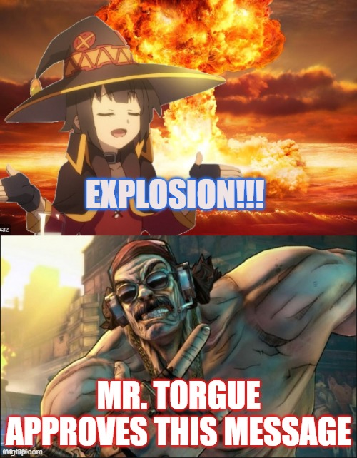 Mr. Torgue Approves This Message |  EXPLOSION!!! MR. TORGUE APPROVES THIS MESSAGE | image tagged in anime,manga,megumin,torgue,borderlands,konosuba | made w/ Imgflip meme maker