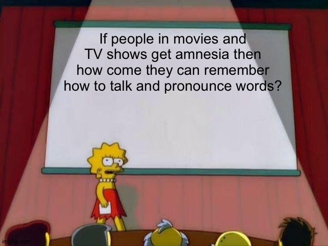 Am I the only one who thought of that? |  If people in movies and TV shows get amnesia then how come they can remember how to talk and pronounce words? | image tagged in lisa simpson's presentation,memes,funny,amnesia,simpsons | made w/ Imgflip meme maker