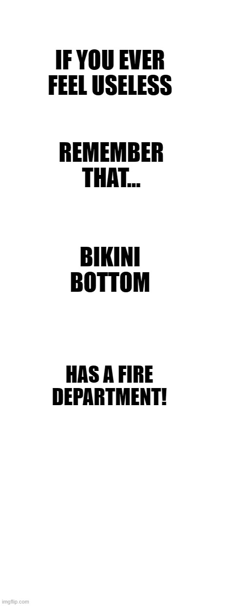 IF YOU EVER FEEL USELESS; REMEMBER THAT... BIKINI BOTTOM; HAS A FIRE DEPARTMENT! | image tagged in funny memes | made w/ Imgflip meme maker