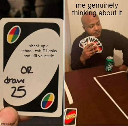 UNO Draw 25 Cards Meme |  me genuinely thinking about it; shoot up a school, rob 2 banks and kill yourself | image tagged in memes,uno draw 25 cards | made w/ Imgflip meme maker