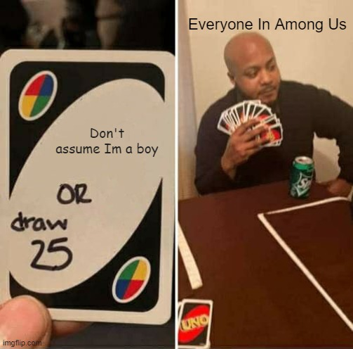 Lol Im a Girl |  Everyone In Among Us; Don't assume Im a boy | image tagged in memes,uno draw 25 cards,among us | made w/ Imgflip meme maker