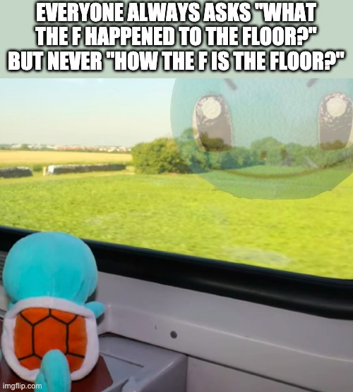 "Deep thoughts Squirtle |  EVERYONE ALWAYS ASKS ""WHAT THE F HAPPENED TO THE FLOOR?"" BUT NEVER ""HOW THE F IS THE FLOOR?"" 