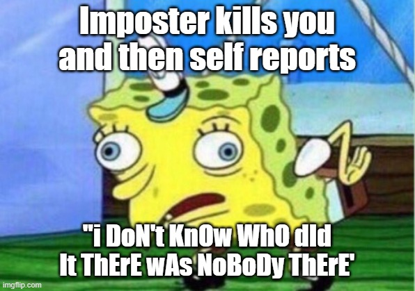 "Mocking Spongebob Meme |  Imposter kills you and then self reports; ""i DoN't KnOw WhO dId It ThErE wAs NoBoDy ThErE' 