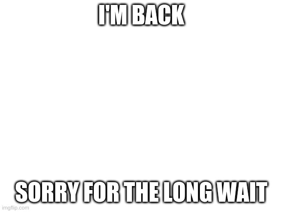 I'm back |  I'M BACK; SORRY FOR THE LONG WAIT | image tagged in blank white template | made w/ Imgflip meme maker