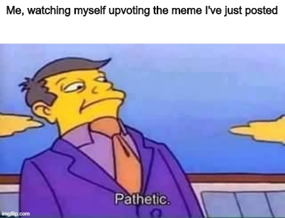Pathetic |  Me, watching myself upvoting the meme I've just posted | image tagged in skinner pathetic | made w/ Imgflip meme maker