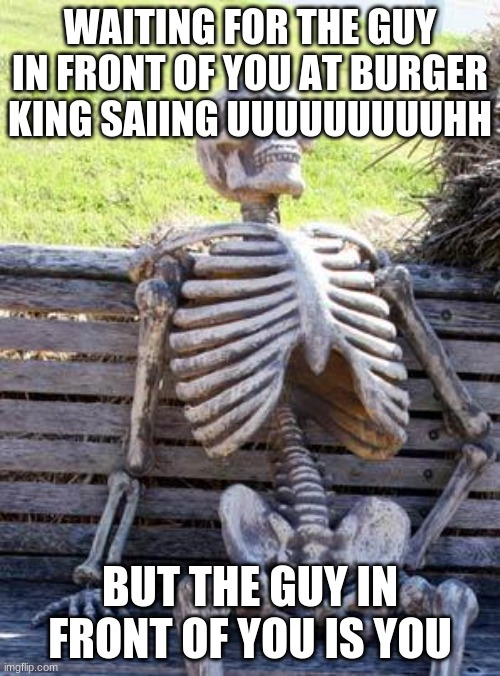 burgerking 101 |  WAITING FOR THE GUY IN FRONT OF YOU AT BURGER KING SAIING UUUUUUUUUHH; BUT THE GUY IN FRONT OF YOU IS YOU | image tagged in memes,waiting skeleton,burger king,funny memes | made w/ Imgflip meme maker