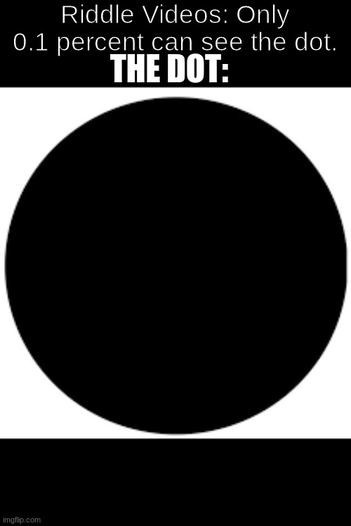 Riddle Videos: Only 0.1 percent can see the dot. THE DOT: | image tagged in riddles and brainteasers | made w/ Imgflip meme maker